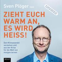 Sven Plöger - Zieht euch warm an, es wird heiß!: Den Klimawandel verstehen und aus der Krise für die Welt von morgen lernen artwork
