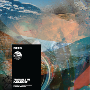 Deeb & Ian Urbina - Trouble in Paradise (Inspired by 'the Outlaw Ocean' a book by Ian Urbina)