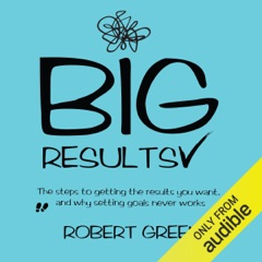 Big Results: The Steps to Getting the Results You Want, and Why Setting Goals Never Works (Unabridged)