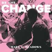 Mark G. Meadows - Be the Change