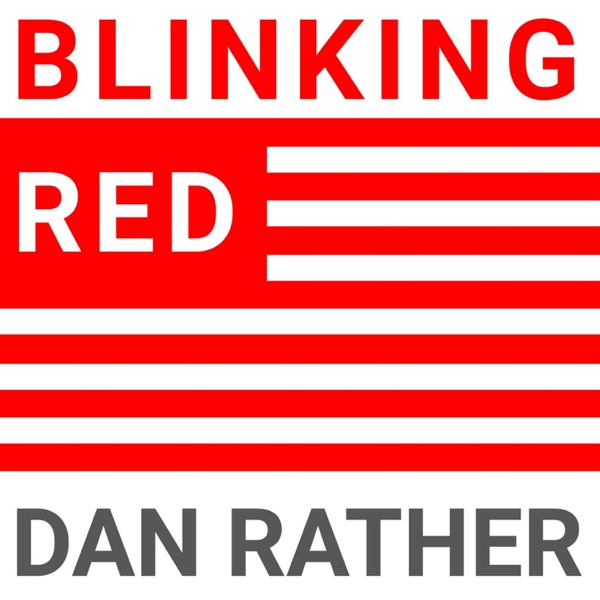 Blinking Red - The Dan Rather Podcast