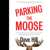 Dave Hill - Parking the Moose: One American's Epic Quest to Uncover His Incredible Canadian Roots (Unabridged)  artwork