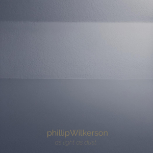Phillip Wilkerson - As Light as Dust