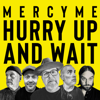 MercyMe - Hurry Up and Wait