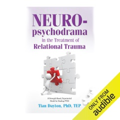 Neuro-Psychodrama in the Treatment of Relational Trauma: A Strength-Based, Experiential Model for Healing PTSD (Unabridged)