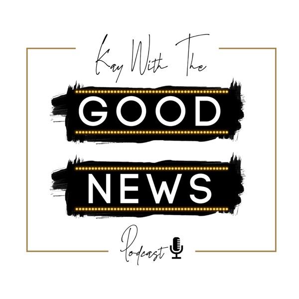 KAY - GOOD NEWS Podcast