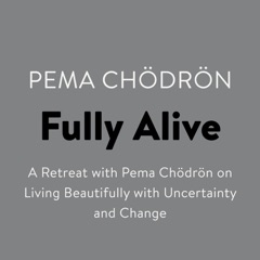 Fully Alive: A Retreat with Pema Chodron on Living Beautifully with Uncertainty and Change (Unabridged)