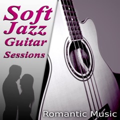 Soft Jazz Guitar Sessions – The Best Romantic Music for Lovers, First Kiss & First Date, Acoustic Guitar, Romantic Piano, Sexy Songs, Candle Light Dinner Party