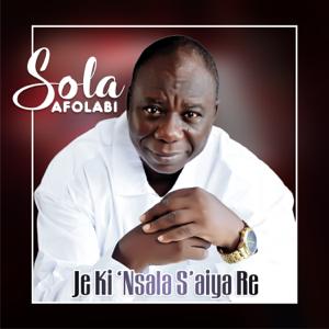 Sola Afolabi - Je Ki 'nsala S'aiya Re