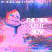 The Fulton Ansley Project - Fine Then, Let It Snow