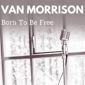 Van Morrison - Born to Be Free