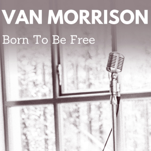 Van Morrison - Born to Be Free