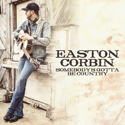 Somebody's Gotta Be Country - Single - Easton Corbin