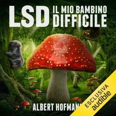 LSD. Il mio bambino difficile: Riflessioni su droghe sacre, misticismo e scienza