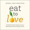 Jenna Hollenstein - Eat to Love: A Mindful Guide to Transforming Your Relationship with Food, Body, and Life (Unabridged) artwork