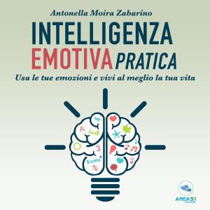 Intelligenza emotiva pratica: Usa le tue emozioni e vivi al meglio la tua vita