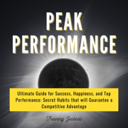 Peak Performance: Ultimate Guide for Success, Happiness, and Top Performance: Secret Habits that Will Guarantee a Competitive Advantage