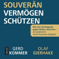 Gerd Kommer & Olaf Gierhake - Souverän Vermögen schützen: Wie sich Vermögende gegen Risiken absichern - ein praktischer Asset-Protection-Ratgeber artwork