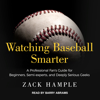 Zack Hample - Watching Baseball Smarter: A Professional Fan's Guide for Beginners, Semi-experts, and Deeply Serious Geeks artwork