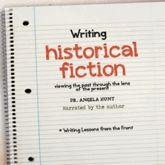Writing Historical Fiction: Viewing the Past Through the Lens of the Present (Writing Lessons from the Front, Book 8) (Unabridged)