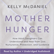 Mother Hunger: How Adult Daughters Can Understand and Heal from Lost Nurturance, Protection, and Guidance (Unabridged)