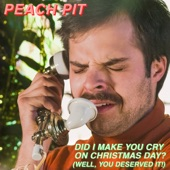 Peach Pit - Did I Make You Cry on Christmas Day? (Well, You Deserved it!)