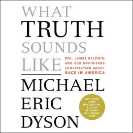 What Truth Sounds Like: Robert F. Kennedy, James Baldwin, and Our Unfinished Conversation About Race in America (Unabridged) audiobook
