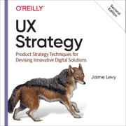 UX Strategy: Product Strategy Techniques for Devising Innovative Digital Solutions (Unabridged)