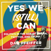 Dan Pfeiffer - Yes We (Still) Can: Politics in the Age of Obama, Twitter, and Trump (Unabridged) artwork
