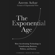 The Exponential Age: How Accelerating Technology Is Transforming Business, Politics, and Society (Unabridged)