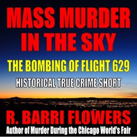 Mass Murder in the Sky: The Bombing of Flight 629 (Historical True Crime Short) (Unabridged) - R. Barri Flowers mp3 listen download