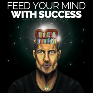 Feed Your Mind With Success (Motivational Speeches) – Fearless Motivation