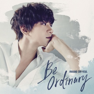 Be Ordinary – Hwang Chi Yeul
