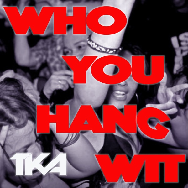 TKA - Who You Hang Wit - Single