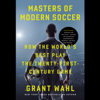 Grant Wahl - Masters of Modern Soccer: How the World's Best Play the Twenty-First-Century Game (Unabridged)  artwork
