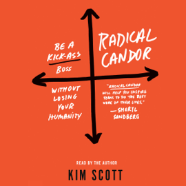 Radical Candor: Be a Kick-Ass Boss Without Losing Your Humanity (Unabridged) audiobook