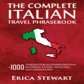 The Complete Italian Travel Phrasebook: +1000 Phrases for Accommodations, Shopping, Eating, Traveling, and Much More! (Unabridged) audiobook