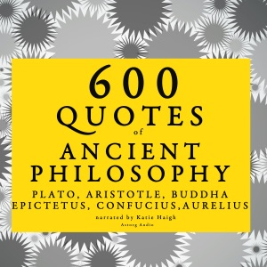 600 Quotes of Ancient Philosophy - Plato, Aristotle, Buddha, Epictetus, Confucius & Marcus Aurelius audiobook, mp3