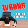 David H. Freedman - Wrong: Why Experts Scientists, Finance Wizards, Doctors, Relationship Gurus, Celebrity Ceos, High-powered Consultants, Health Officials and More Keep Failing Us---and How to Know When Not to Trust Them artwork