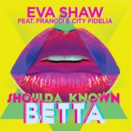 Eva Shaw – Shoulda Known Betta (feat. Francci & City Fidelia) – Single [iTunes Plus M4A] | iplusall.4fullz.com
