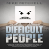 Mike Mitchell - Difficult People: Learn How to Deal with Toxic People That Bring You Down, Be Littles You, That Are Manipulative Whilst Making You Feel Bad About Yourself (Unabridged) artwork
