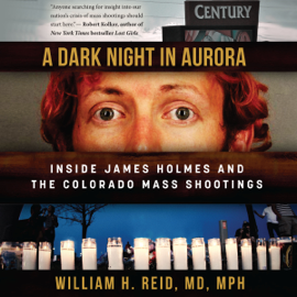 A Dark Night in Aurora: Inside James Holmes and the Colorado Theater Shootings (Unabridged) audiobook