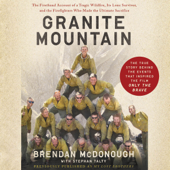 Granite Mountain: The Firsthand Account of a Tragic Wildfire, Its Lone Survivor, and the Firefighters Who Made the Ultimate Sacrifice (Unabridged)