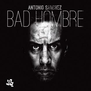 Bad Hombre – Antonio Sanchez
