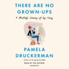 Pamela Druckerman - There Are No Grown-Ups: A Midlife Coming-of-Age Story (Unabridged)  artwork