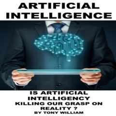 Artificial Intelligence: Is Artificial Intelligency Killing Our Grasp on Reality? (Unabridged)