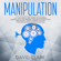 David Clark - Manipulation: A 21-Day Step-by-Step Guide to Mastering Manipulation Techniques – Influence People with Persuasion, Mind Control, and NLP  (Unabridged)
