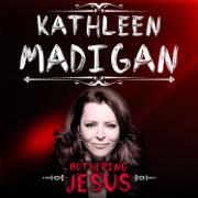 Bothering Jesus - Kathleen Madigan - Kathleen Madigan