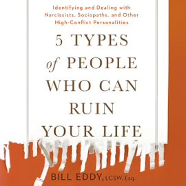 5 Types of People Who Can Ruin Your Life: Identifying and Dealing with Narcissists, Sociopaths, and Other High-Conflict Personalities (Unabridged) audiobook
