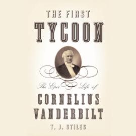 The First Tycoon: The Epic Life of Cornelius Vanderbilt (Unabridged) audiobook